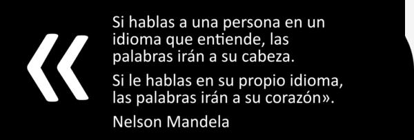Si hablas a una persona en un idioma que entiende, las palabras irán a su cabeza. Si le hablas en su propio idioma, las palabras irán a su corazón». Nelson Mandela